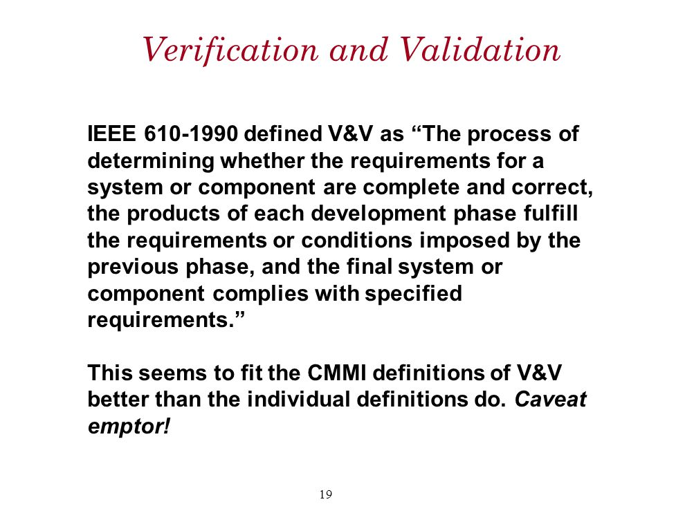 "Verification and Validation IEEE 610-1990 defined V&V as ""The process of determining whether the requirements for a system or component are complete a"