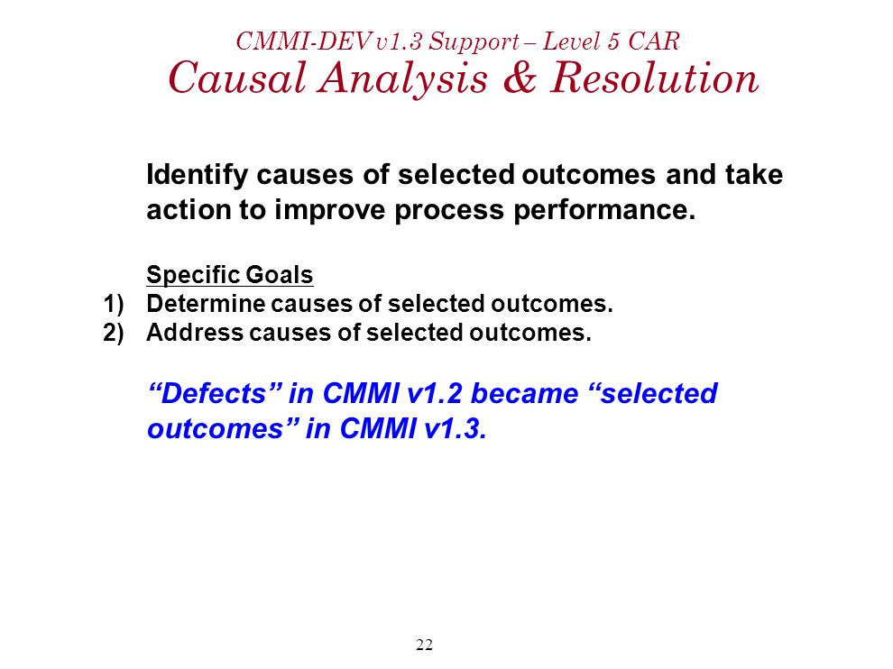 22 CMMI-DEV v1.3 Support – Level 5 CAR Causal Analysis & Resolution Identify causes of selected outcomes and take action to improve process performance.