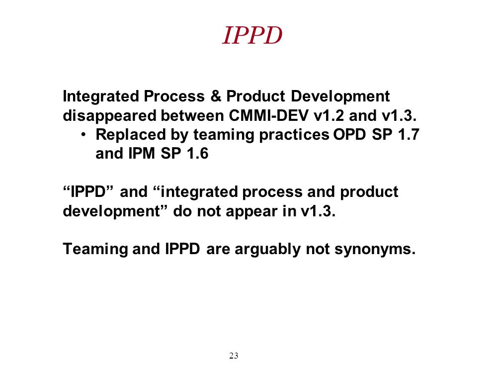 "IPPD Integrated Process & Product Development disappeared between CMMI-DEV v1.2 and v1.3. Replaced by teaming practices OPD SP 1.7 and IPM SP 1.6 ""IPP"
