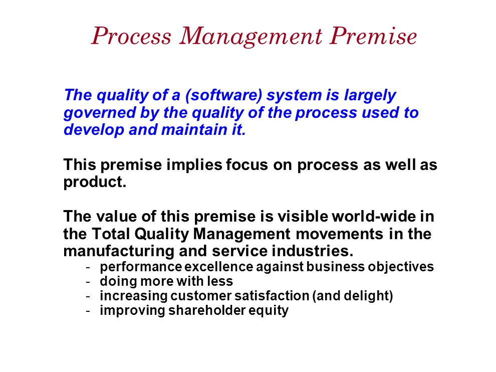 Process Management Premise The quality of a (software) system is largely governed by the quality of the process used to develop and maintain it.