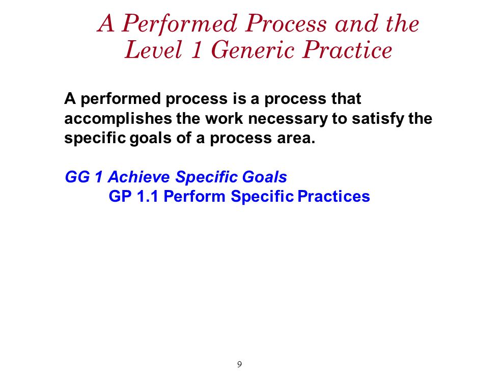 9 A Performed Process and the Level 1 Generic Practice A performed process is a process that accomplishes the work necessary to satisfy the specific goals of a process area.