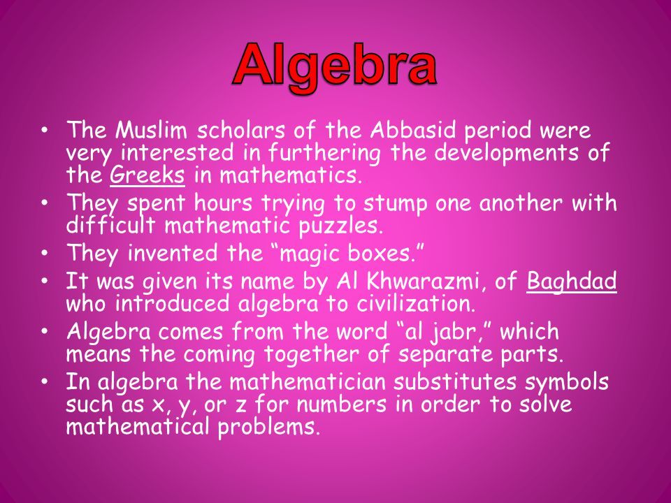 The Muslim scholars of the Abbasid period were very interested in furthering the developments of the Greeks in mathematics.