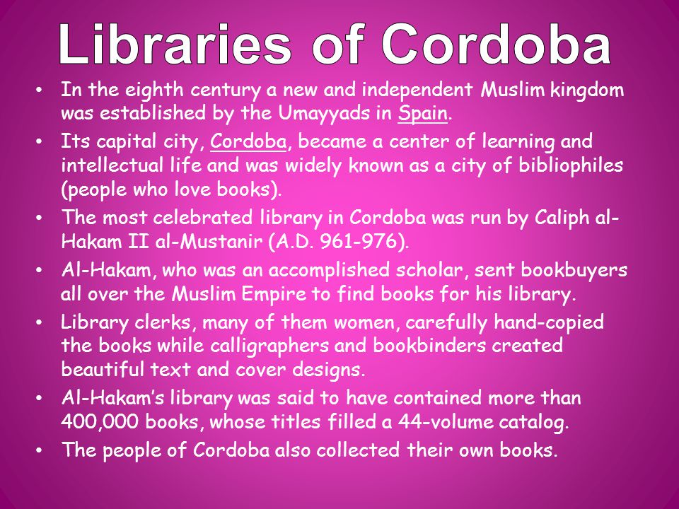 In the eighth century a new and independent Muslim kingdom was established by the Umayyads in Spain. Its capital city, Cordoba, became a center of lea