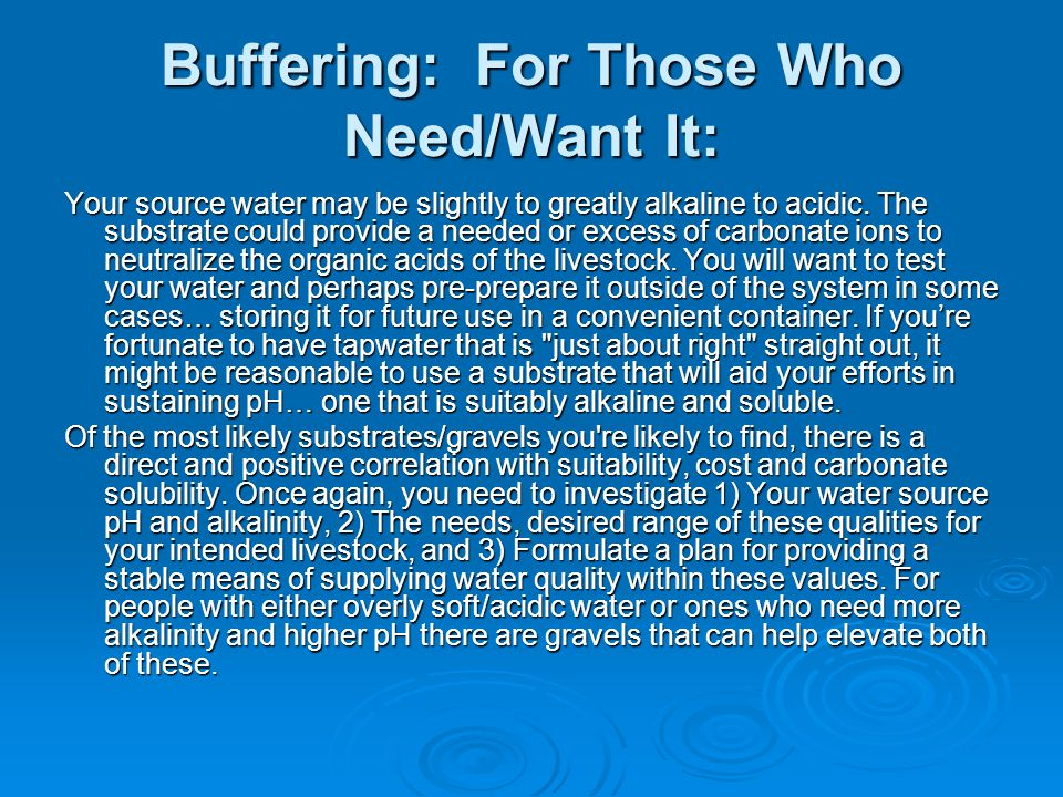 Buffering: For Those Who Need/Want It: Your source water may be slightly to greatly alkaline to acidic.