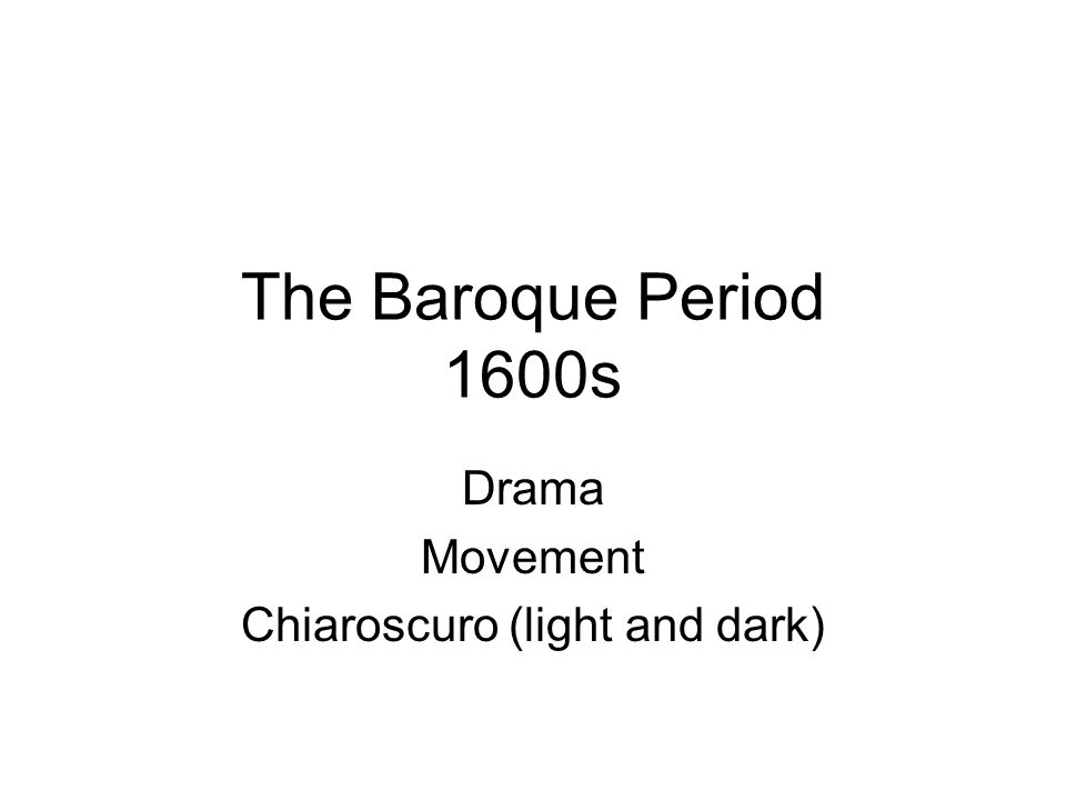 The Baroque Period 1600s Drama Movement Chiaroscuro (light and dark)
