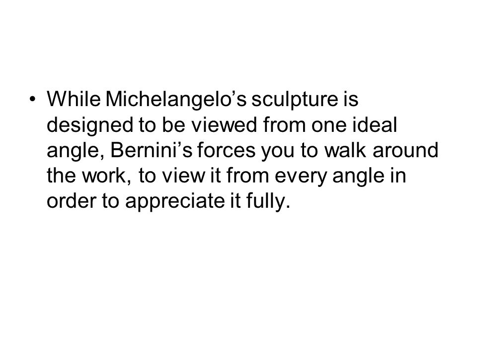 While Michelangelo's sculpture is designed to be viewed from one ideal angle, Bernini's forces you to walk around the work, to view it from every angle in order to appreciate it fully.