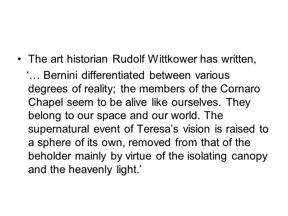 The art historian Rudolf Wittkower has written, '… Bernini differentiated between various degrees of reality; the members of the Cornaro Chapel seem to be alive like ourselves.