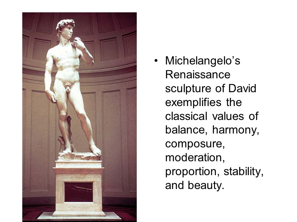Michelangelo's Renaissance sculpture of David exemplifies the classical values of balance, harmony, composure, moderation, proportion, stability, and beauty.