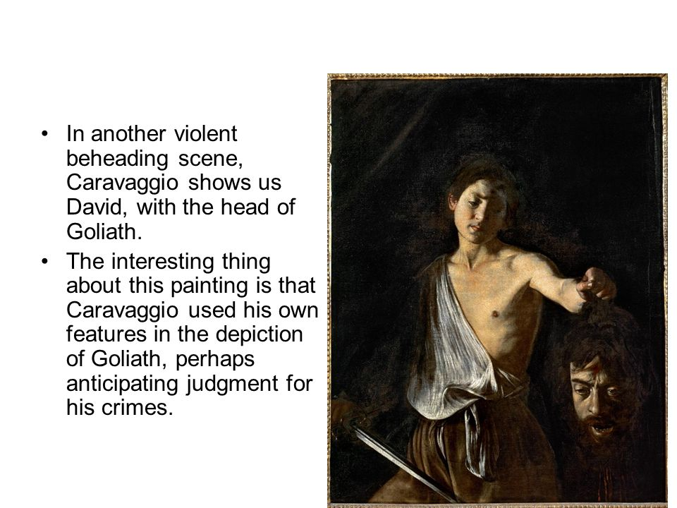 In another violent beheading scene, Caravaggio shows us David, with the head of Goliath.