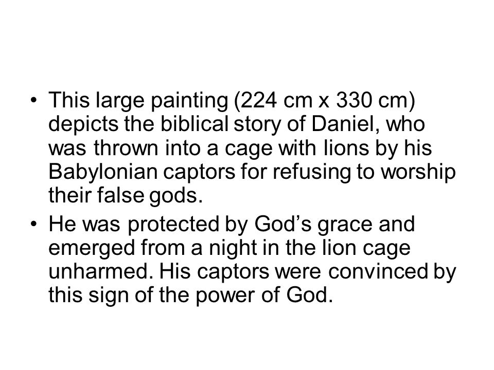 This large painting (224 cm x 330 cm) depicts the biblical story of Daniel, who was thrown into a cage with lions by his Babylonian captors for refusing to worship their false gods.