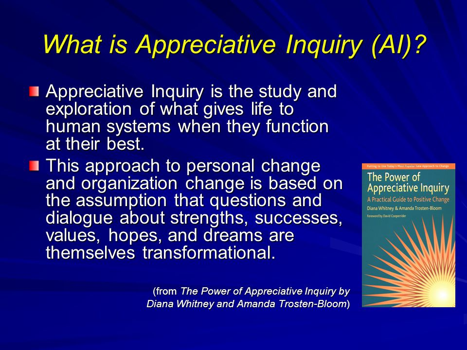 What is Appreciative Inquiry (AI)? Appreciative Inquiry is the study and exploration of what gives life to human systems when they function at their b
