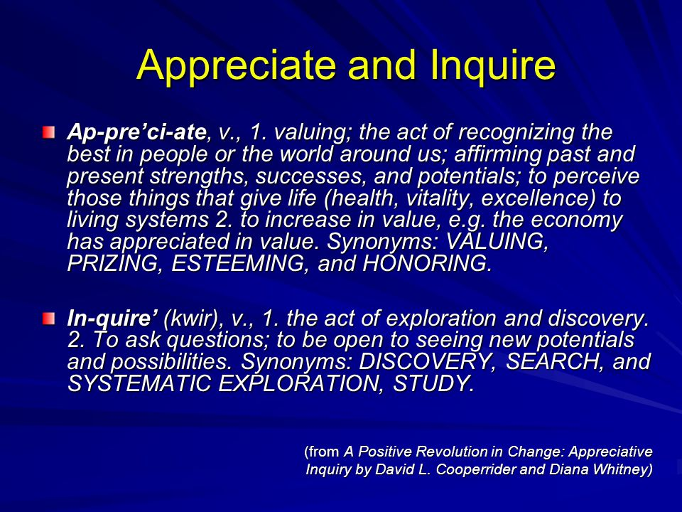 Appreciate and Inquire Appreciate and Inquire Ap-pre'ci-ate, v., 1. valuing; the act of recognizing the best in people or the world around us; affirmi