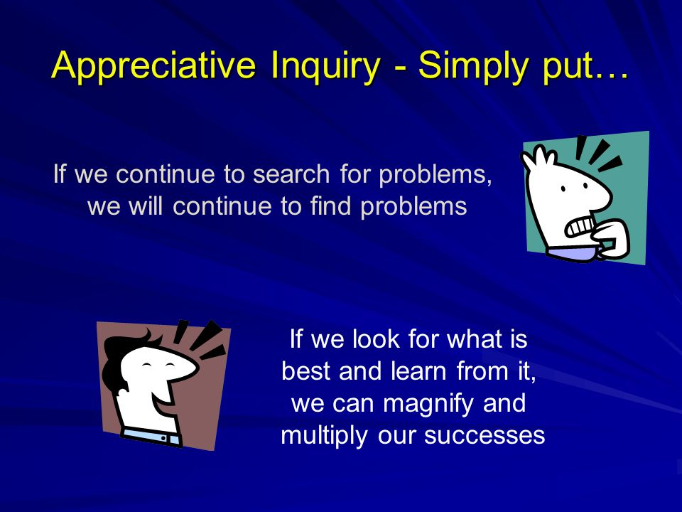 Appreciative Inquiry - Simply put… If we look for what is best and learn from it, we can magnify and multiply our successes If we continue to search f