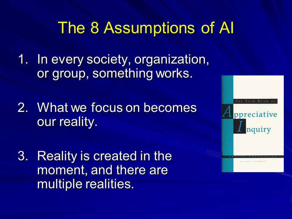 The 8 Assumptions of AI 1.In every society, organization, or group, something works. 2.What we focus on becomes our reality. 3.Reality is created in t