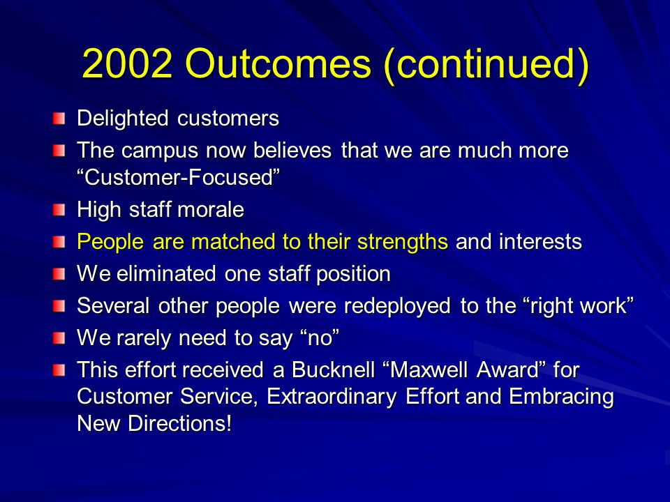 "2002 Outcomes (continued) Delighted customers The campus now believes that we are much more ""Customer-Focused"" High staff morale People are matched to"