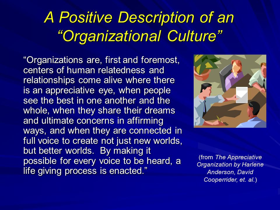 "A Positive Description of an ""Organizational Culture"" ""Organizations are, first and foremost, centers of human relatedness and relationships come aliv"