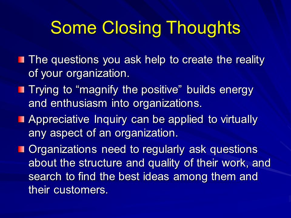 "Some Closing Thoughts The questions you ask help to create the reality of your organization. Trying to ""magnify the positive"" builds energy and enthus"
