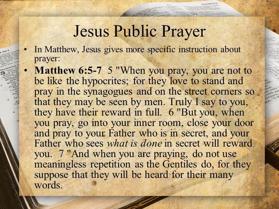 Jesus Public Prayer In Matthew, Jesus gives more specific instruction about prayer: Matthew 6:5-7 5