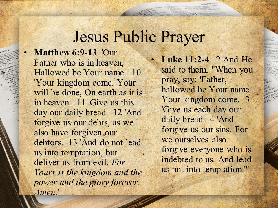 Jesus Public Prayer Matthew 6:9-13 'Our Father who is in heaven, Hallowed be Your name. 10 'Your kingdom come. Your will be done, On earth as it is in