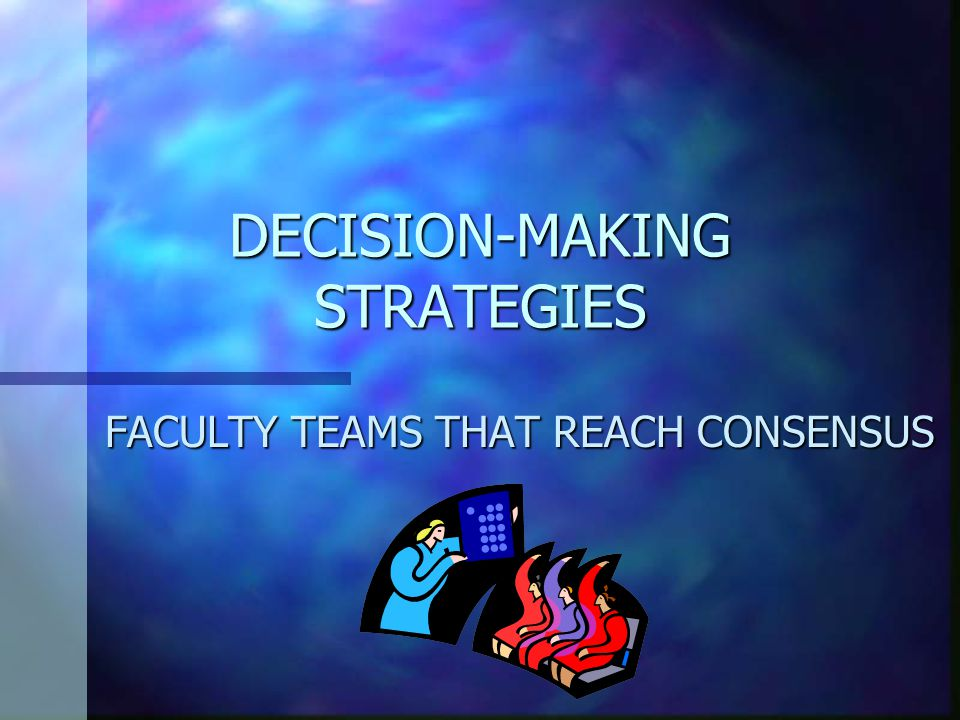 DECISION-MAKING STRATEGIES FACULTY TEAMS THAT REACH CONSENSUS