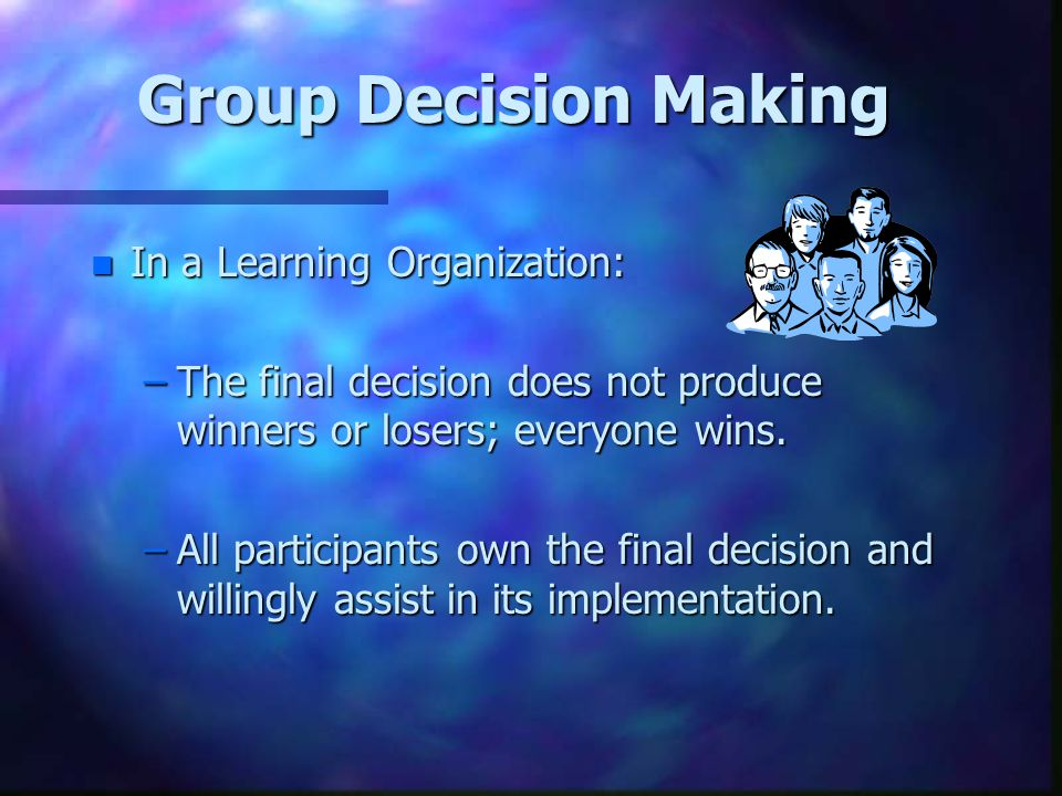 Group Decision Making n In a Learning Organization: –The final decision does not produce winners or losers; everyone wins.