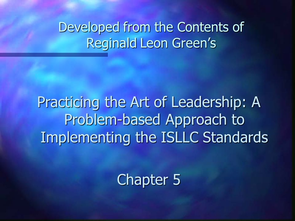 Developed from the Contents of Reginald Leon Green's Practicing the Art of Leadership: A Problem-based Approach to Implementing the ISLLC Standards Chapter 5