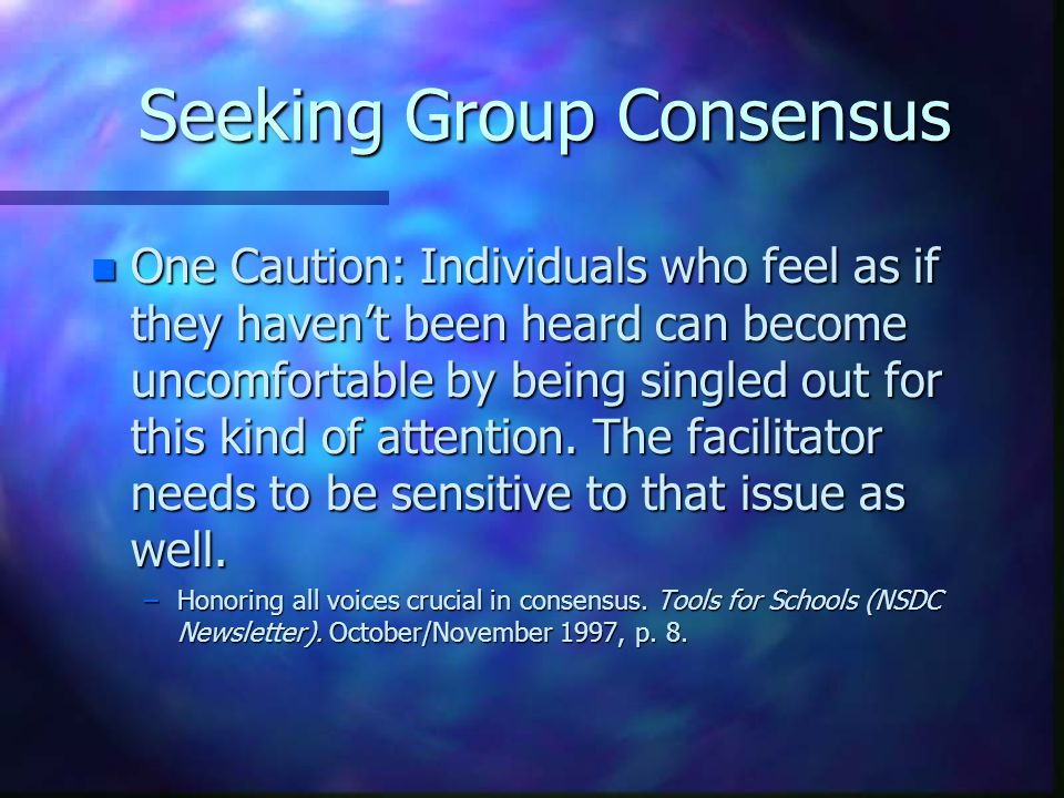 Seeking Group Consensus n One Caution: Individuals who feel as if they haven't been heard can become uncomfortable by being singled out for this kind of attention.