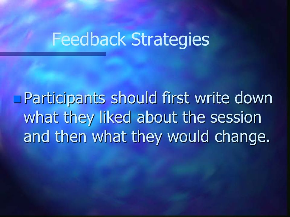 Feedback Strategies n Participants should first write down what they liked about the session and then what they would change.
