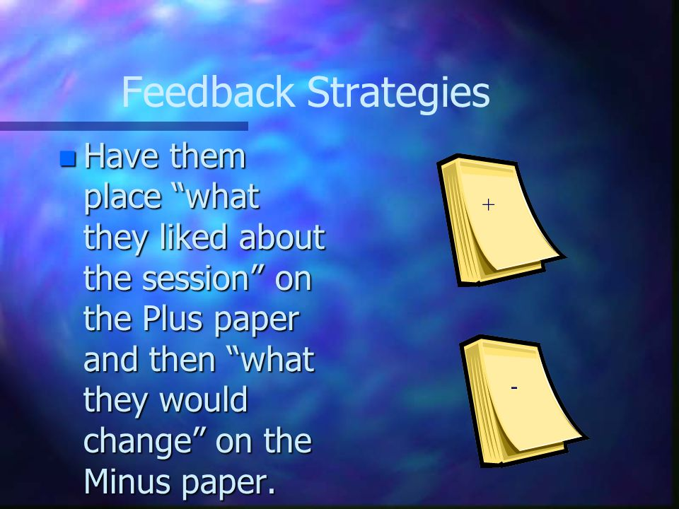 Feedback Strategies n Have them place what they liked about the session on the Plus paper and then what they would change on the Minus paper.