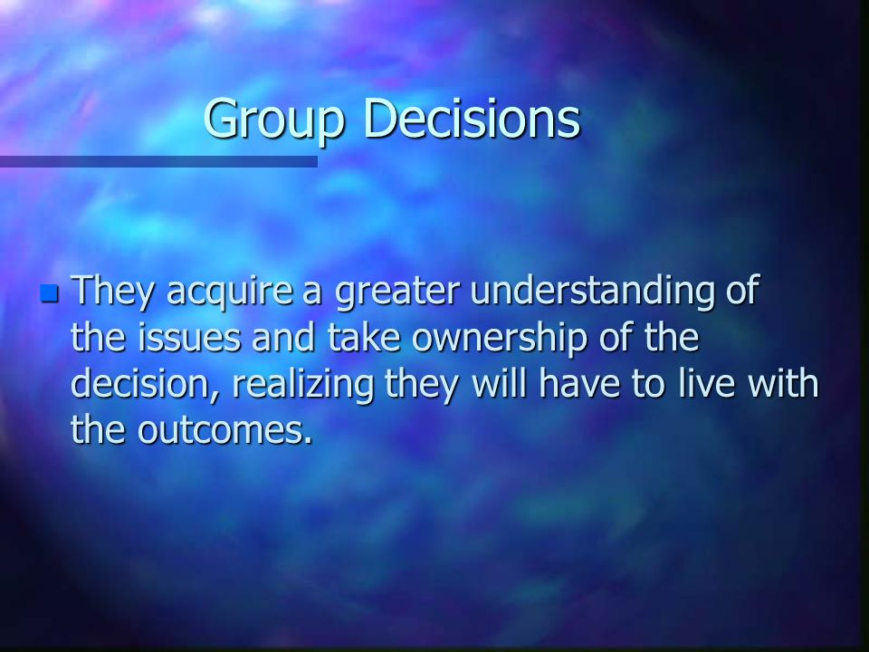 Group Decisions n They acquire a greater understanding of the issues and take ownership of the decision, realizing they will have to live with the outcomes.