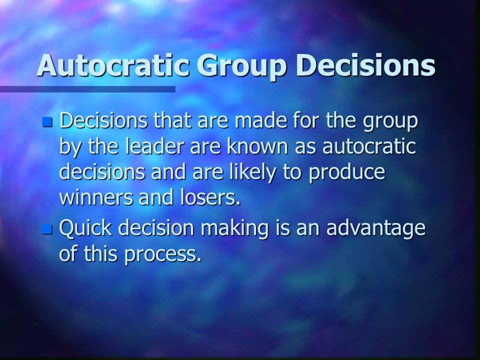 Autocratic Group Decisions n Decisions that are made for the group by the leader are known as autocratic decisions and are likely to produce winners and losers.