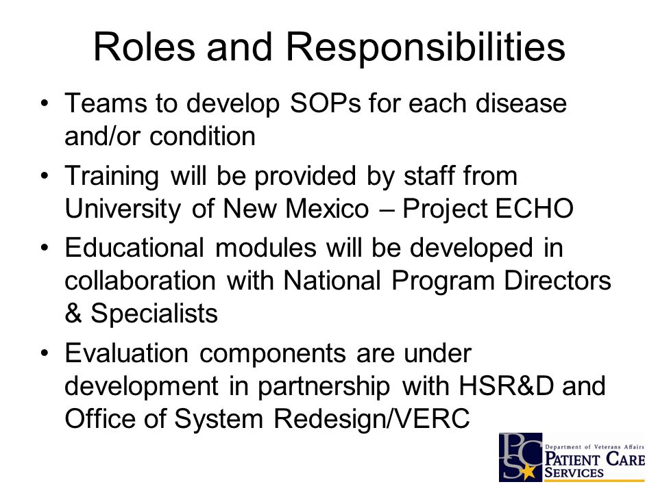 Roles and Responsibilities Teams to develop SOPs for each disease and/or condition Training will be provided by staff from University of New Mexico – Project ECHO Educational modules will be developed in collaboration with National Program Directors & Specialists Evaluation components are under development in partnership with HSR&D and Office of System Redesign/VERC