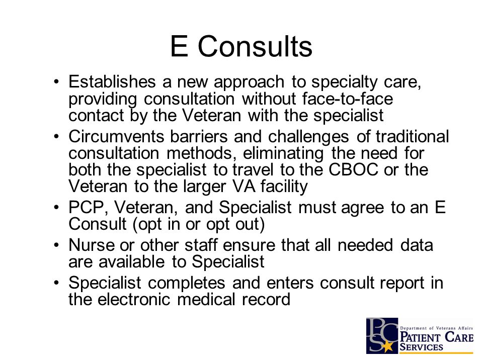 Establishes a new approach to specialty care, providing consultation without face-to-face contact by the Veteran with the specialist Circumvents barriers and challenges of traditional consultation methods, eliminating the need for both the specialist to travel to the CBOC or the Veteran to the larger VA facility PCP, Veteran, and Specialist must agree to an E Consult (opt in or opt out) Nurse or other staff ensure that all needed data are available to Specialist Specialist completes and enters consult report in the electronic medical record E Consults