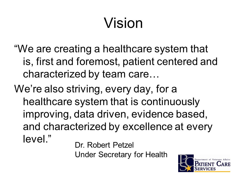 We are creating a healthcare system that is, first and foremost, patient centered and characterized by team care… We're also striving, every day, for a healthcare system that is continuously improving, data driven, evidence based, and characterized by excellence at every level. Vision Dr.