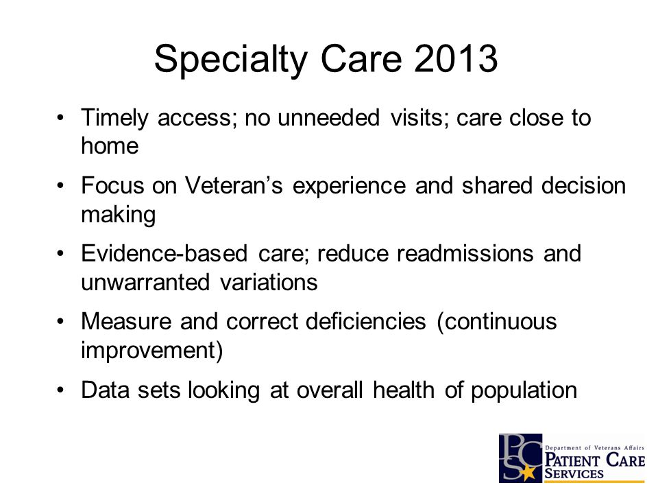 Specialty Care 2013 Timely access; no unneeded visits; care close to home Focus on Veteran's experience and shared decision making Evidence-based care; reduce readmissions and unwarranted variations Measure and correct deficiencies (continuous improvement) Data sets looking at overall health of population