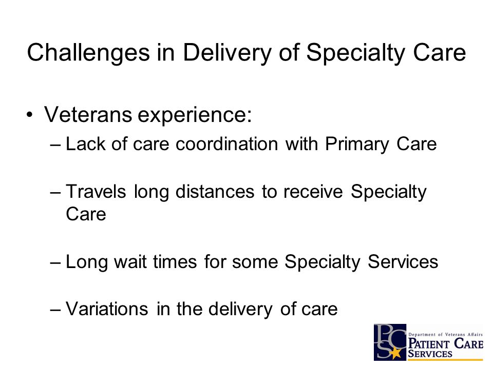 Challenges in Delivery of Specialty Care Veterans experience: –Lack of care coordination with Primary Care –Travels long distances to receive Specialty Care –Long wait times for some Specialty Services –Variations in the delivery of care