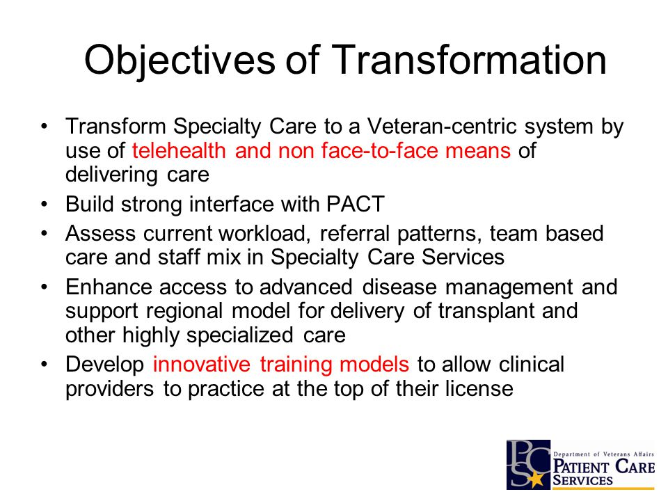 Objectives of Transformation Transform Specialty Care to a Veteran-centric system by use of telehealth and non face-to-face means of delivering care Build strong interface with PACT Assess current workload, referral patterns, team based care and staff mix in Specialty Care Services Enhance access to advanced disease management and support regional model for delivery of transplant and other highly specialized care Develop innovative training models to allow clinical providers to practice at the top of their license