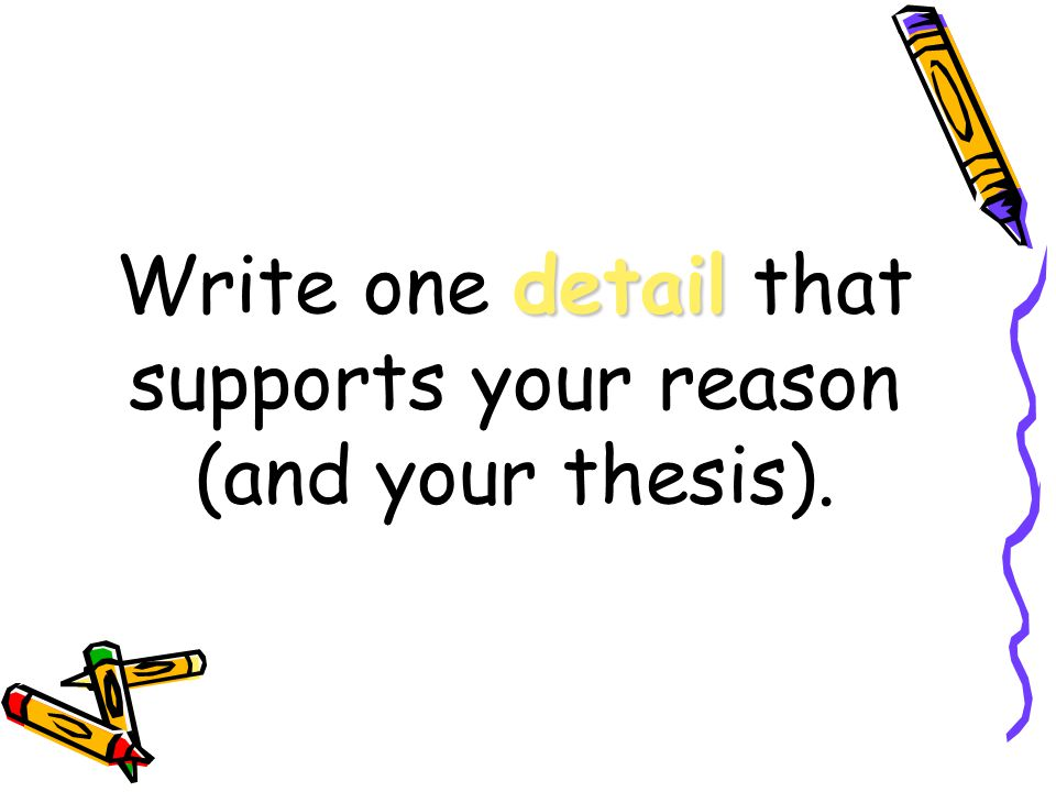 detail Write one detail that supports your reason (and your thesis).
