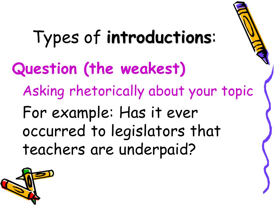 Types of i ii introductions: Question (the weakest) Asking rhetorically about your topic For example: Has it ever occurred to legislators that teacher