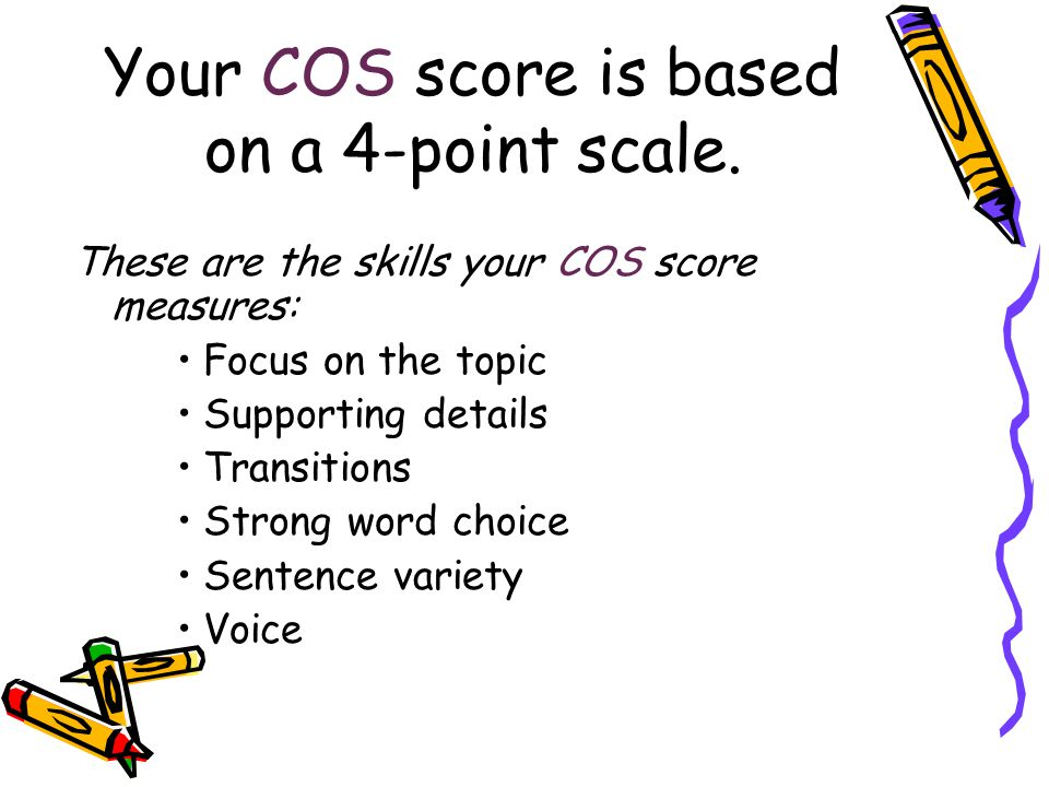 Your COS score is based on a 4-point scale. These are the skills your COS score measures: Focus on the topic Supporting details Transitions Strong wor