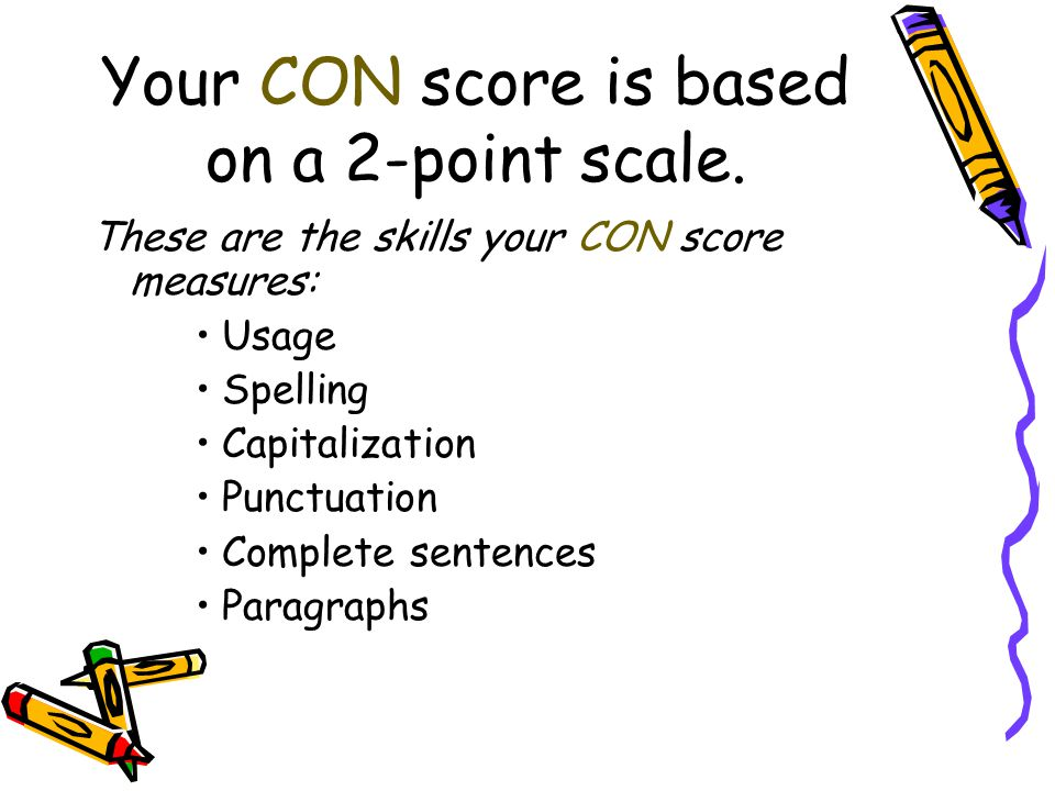 Your CON score is based on a 2-point scale. These are the skills your CON score measures: Usage Spelling Capitalization Punctuation Complete sentences