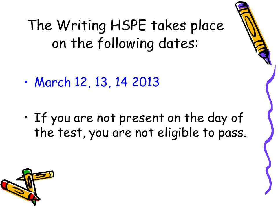 The Writing HSPE takes place on the following dates: March 12, 13, 14 2013 If you are not present on the day of the test, you are not eligible to pass