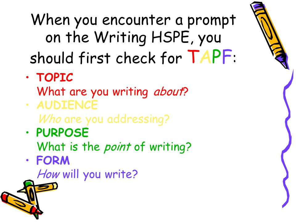 When you encounter a prompt on the Writing HSPE, you should first check for TAPF : TOPIC What are you writing about? AUDIENCE Who are you addressing?