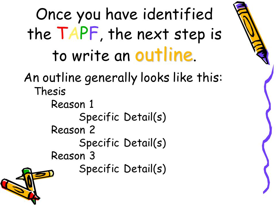 outline Once you have identified the TAPF, the next step is to write an outline. An outline generally looks like this: Thesis Reason 1 Specific Detail