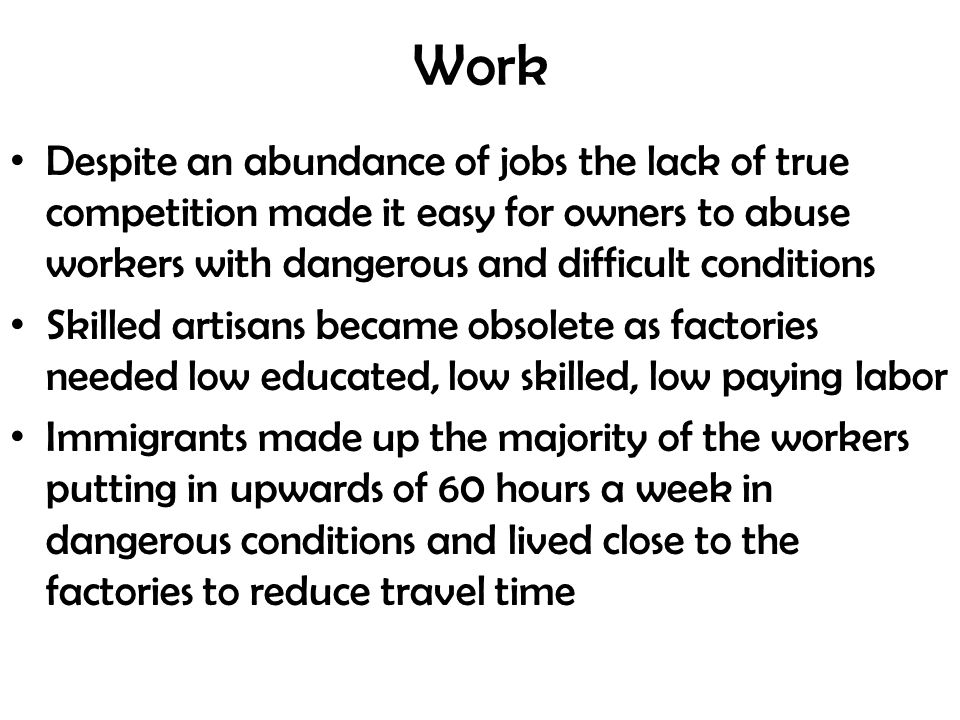 Work Despite an abundance of jobs the lack of true competition made it easy for owners to abuse workers with dangerous and difficult conditions Skilled artisans became obsolete as factories needed low educated, low skilled, low paying labor Immigrants made up the majority of the workers putting in upwards of 60 hours a week in dangerous conditions and lived close to the factories to reduce travel time