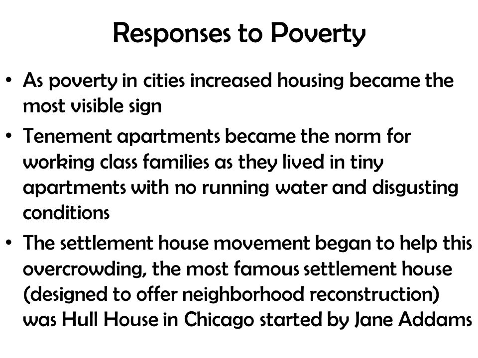 Responses to Poverty As poverty in cities increased housing became the most visible sign Tenement apartments became the norm for working class families as they lived in tiny apartments with no running water and disgusting conditions The settlement house movement began to help this overcrowding, the most famous settlement house (designed to offer neighborhood reconstruction) was Hull House in Chicago started by Jane Addams