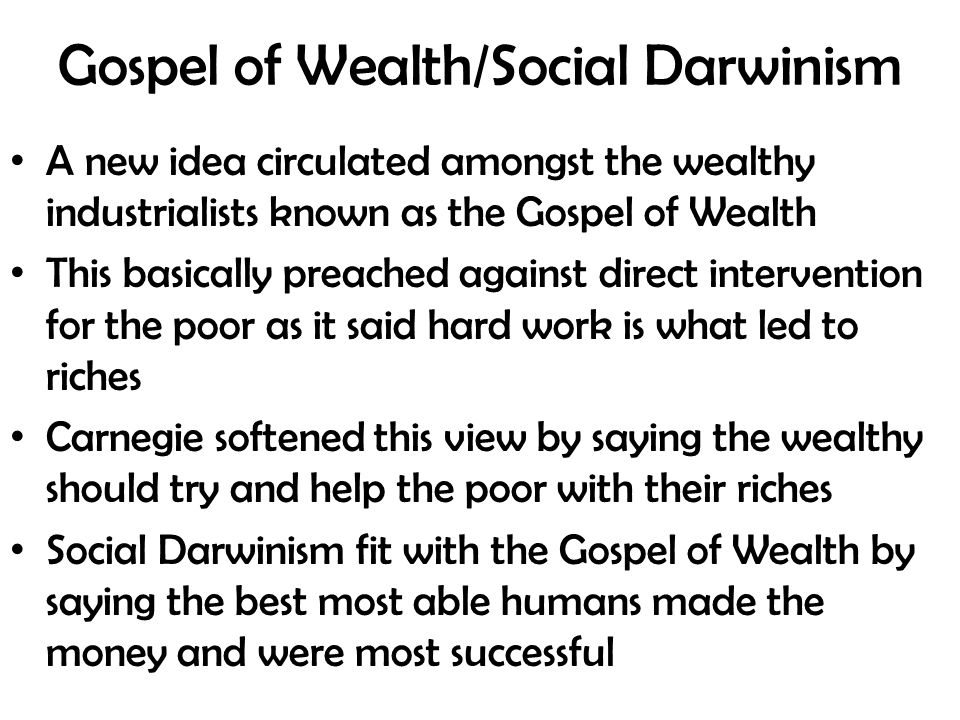 Gospel of Wealth/Social Darwinism A new idea circulated amongst the wealthy industrialists known as the Gospel of Wealth This basically preached against direct intervention for the poor as it said hard work is what led to riches Carnegie softened this view by saying the wealthy should try and help the poor with their riches Social Darwinism fit with the Gospel of Wealth by saying the best most able humans made the money and were most successful