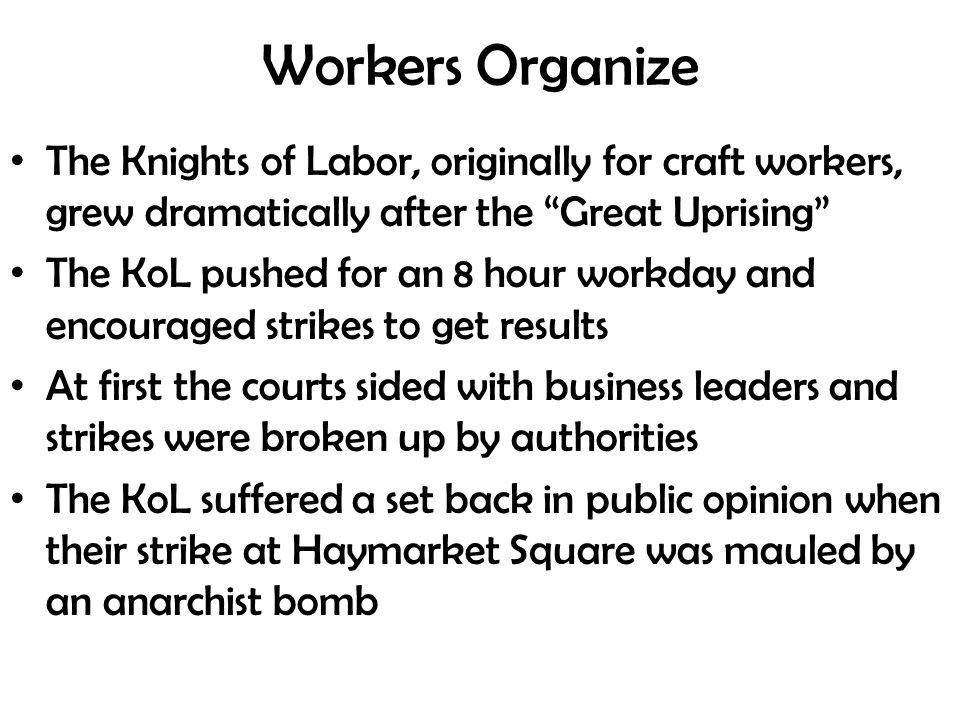 Workers Organize The Knights of Labor, originally for craft workers, grew dramatically after the Great Uprising The KoL pushed for an 8 hour workday and encouraged strikes to get results At first the courts sided with business leaders and strikes were broken up by authorities The KoL suffered a set back in public opinion when their strike at Haymarket Square was mauled by an anarchist bomb
