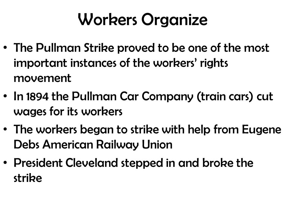 Workers Organize The Pullman Strike proved to be one of the most important instances of the workers' rights movement In 1894 the Pullman Car Company (train cars) cut wages for its workers The workers began to strike with help from Eugene Debs American Railway Union President Cleveland stepped in and broke the strike