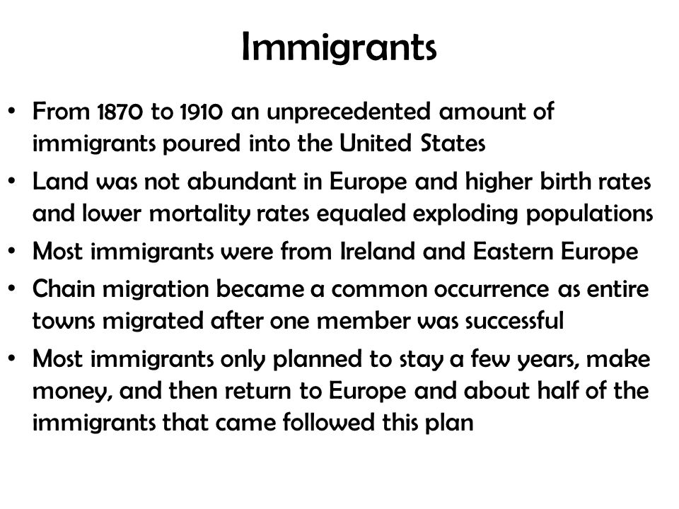 Immigrants From 1870 to 1910 an unprecedented amount of immigrants poured into the United States Land was not abundant in Europe and higher birth rates and lower mortality rates equaled exploding populations Most immigrants were from Ireland and Eastern Europe Chain migration became a common occurrence as entire towns migrated after one member was successful Most immigrants only planned to stay a few years, make money, and then return to Europe and about half of the immigrants that came followed this plan